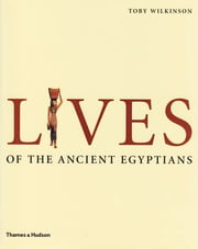 Lives of the Ancient Egyptians: Pharaohs, Queens, Courtiers and Commoners ebook by Toby Wilkinson