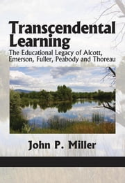 Transcendental Learning - The Educational Legacy of Alcott, Emerson, Fuller, Peabody and Thoreau ebook by John P. Miller