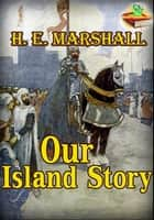 Our Island Story (With Over 30 Color Illustrations) - A History of England For Boys and Girls ebook by Henrietta Elizabeth Marshall