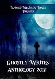 Ghostly Writes Anthology 2016 - Plaisted Publishing House Presents, #1 ebook by Claire Plaisted, Marjorie Hembroff, Elizabeth Horton-Newton,...