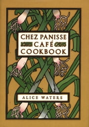Chez Panisse Cafe Cookbook ebook by Alice L. Waters