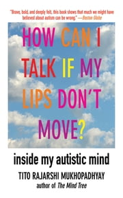 How Can I Talk If My Lips Don't Move? - Inside My Autistic Mind ebook by Tito Rajarshi Mukhopadhyay