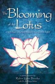 The Blooming of the Lotus - A Spiritual Journey From Trauma Into Light ebook by Robin Lynn Brooks