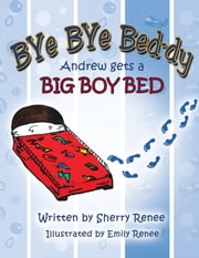 Bye Bye Bed-dy - Andrew Gets a Big Boy Bed ebook by Sherry Renee
