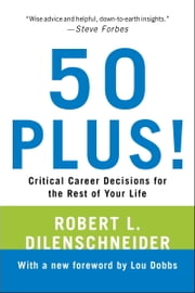 50 Plus! - Critical Career Decisions for the Rest of Your Life ebook by Robert L. Dilenschneider