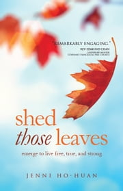 Shed Those Leaves: Emerge to Live Free, True, and Strong ebook by Jenni Ho Huan