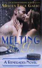 Melting the Ice - The Renegades (Hockey Romance), #10 ebook by Melody Heck Gatto