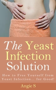 The Yeast Infection Solution ebook by Angie S