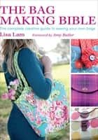 The Bag Making Bible - The Complete Creative Guide to Sewing Your Own Bags ebook by Lisa Lam, Amy Butler