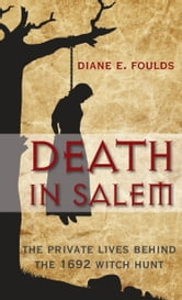 Death in Salem - The Private Lives behind the 1692 Witch Hunt ebook by Diane E. Foulds