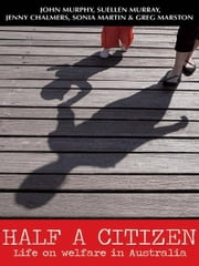 Half a Citizen - Life on welfare in Australia ebook by John Murphy,Suellen Murray,Jenny Chalmers,Sonia Martin and Greg Marston
