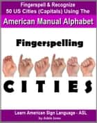 Fingerspelling CITIES: Fingerspell & Recognize 50 US Cities (State Capitals) Using the American Manual Alphabet in American Sign Language (ASL) ebook by Adele Jones