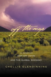 Off the Map: An Expedition Deep Into Empire and the Global Economy ebook by Glendinning, Chellis