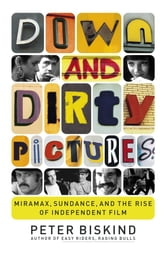 Down and Dirty Pictures - Miramax, Sundance, and the Rise of Independent Fil ebook by Peter Biskind
