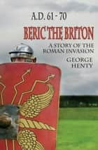 BERIC THE BRITON: A Story of the Roman Invasion ebook by George A. Henty