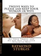 Twelve Ways to Please and Keep Your Woman or Wife ebook by Raymond Sturgis
