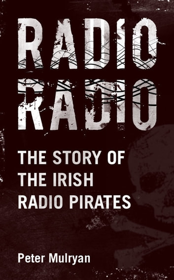 Radio Radio: The Story of the Irish Radio Pirates ebook by Peter Mulryan