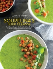 Soupelina's Soup Cleanse - Plant-Based Soups and Broths to Heal Your Body, Calm Your Mind, and Transform Your Life ebook by Elina Fuhrman