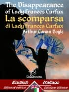 The Disappearance of Lady Frances Carfax – La scomparsa di Lady Frances Carfax - Bilingual parallel text - Bilingue con testo a fronte: English - Italian / Inglese - Italiano ebook by Arthur Conan Doyle
