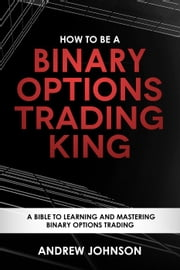 How to be a Binary Options Trading King - How To Be A Trading King, #3 電子書 by Andrew Johnson
