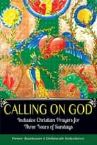 Calling on God - Inclusive Christian Prayers for Three Years of Sundays ebook by Peter Bankson, Deborah Sokolove