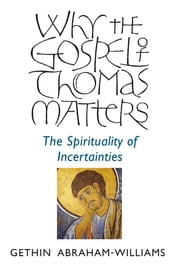 Why the Gospel of Thomas Matters - The Spirituality Of Incertainties ebook by Gethin Abraham-Williams
