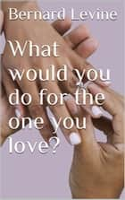 What would you do for the one you love? eBook by Bernard Levine