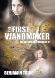 The First Wandmaker - Elfdreams of Parallan II ebook by Benjamin Towe
