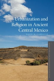 Urbanization and Religion in Ancient Central Mexico ebook by David M. Carballo
