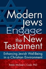 Modern Jews Engage the New Testament - Enhancing Jewish Well-Being in a Christian Environment ebook by Rabbi Michael J. Cook, PhD