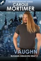 Vaughn (Russian Dragon Heat 2) ebook by Carole Mortimer