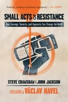 Small Acts of Resistance - How Courage, Tenacity, and Ingenuity Can Change the World ebook by Steve Crawshaw, John Jackson