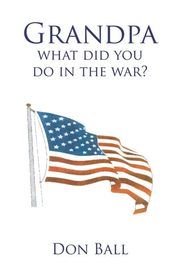Grandpa What Did You Do in the War? ebook by DON BALL