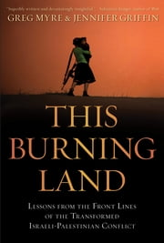This Burning Land - Lessons from the Front Lines of the Transformed Israeli-Palestinian Conflict ebook by Greg Myre,Jennifer Griffin