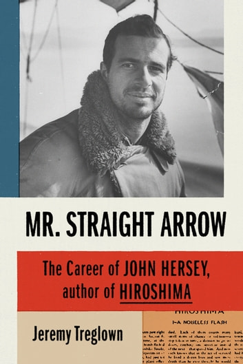 Mr. Straight Arrow - The Career of John Hersey, Author of Hiroshima ebook by Jeremy Treglown
