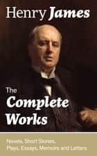 The Complete Works: Novels, Short Stories, Plays, Essays, Memoirs and Letters - The Portrait of a Lady, The Wings of the Dove, The American, The Bostonians, The Ambassadors, What Maisie Knew, Washington Square, Daisy Miller… ebook by Henry James