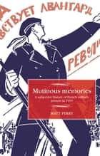 Mutinous memories - A subjective history of French military protest in 1919 ebook by Matt Perry, Maire Cross