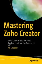 Mastering Zoho Creator - Build Cloud-Based Business Applications from the Ground Up ebook by Ali Shabdar
