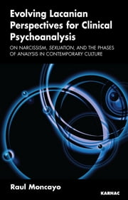 Evolving Lacanian Perspectives for Clinical Psychoanalysis - On Narcissism, Sexuation, and the Phases of Analysis in Contemporary Culture ebook by Raul Moncayo