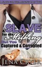 A Slave for the Milking Part Two: Captured and Corrupted ebook by Jena Cryer