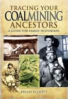 Tracing Your Coalmining Ancestors - A Guide for Family Historians ebook by Brian Elliott