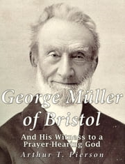 George Müller of Bristol and His Witness to a Prayer-hearing God ebook by Arthur T. Pierson