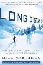 Long Distance: Testing the Limits of Body and Spirit in a Year of Living Strenuously - Testing the Limits of Body and Spirit in a Year of Living Strenuously ebook by Bill McKibben