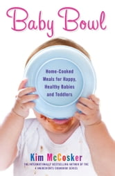 Baby Bowl - Home-Cooked Meals for Happy, Healthy Babies and Toddlers ebook by Kim McCosker
