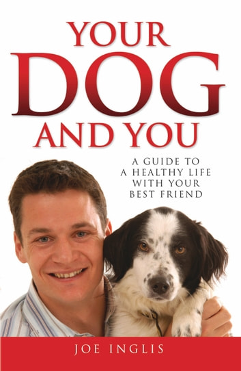 Your Dog and You - A Guide to a Healthy Life with Your Best Friend ebook by Joe Inglis