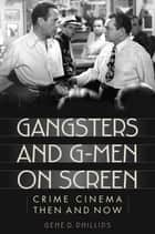 Gangsters and G-Men on Screen - Crime Cinema Then and Now ebook by Gene D. Phillips
