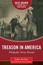 Treason in America - Disloyalty Versus Dissent ebook by Jules Archer, Brianna DuMont