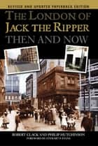The London of Jack the Ripper: Then and Now ebook by Robert Clack, Philip Hutchinson