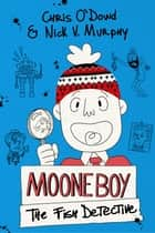 Moone Boy: The Fish Detective ebook by Chris O'Dowd,Nick V. Murphy