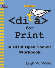 DITA for Print - A DITA Open Toolkit Workbook ebook by Leigh W. White